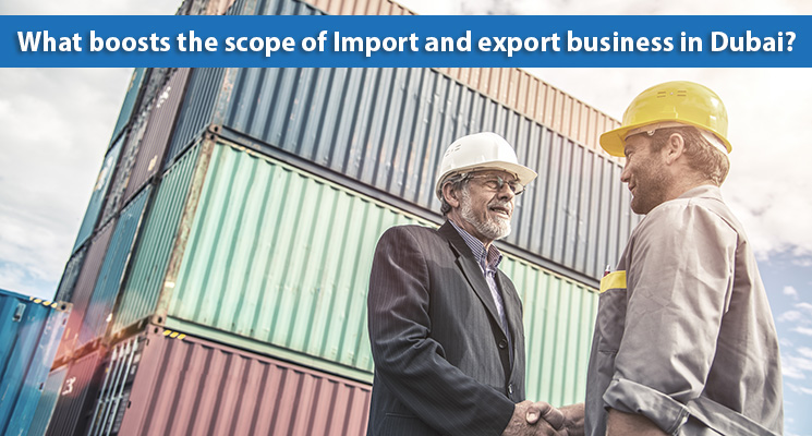What boosts the scope of Import and export business in Dubai?