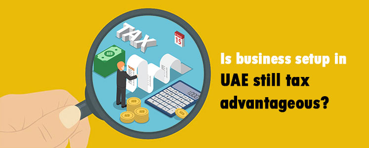 Is business setup in UAE still tax advantageous?
