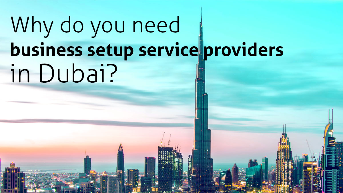 Why do you need business setup service providers in Dubai?