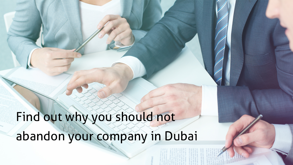Find out why you should not abandon your company in Dubai